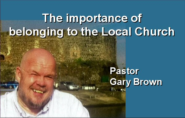 Pastor Gary Brown preaches The importance of belonging to the Local Church - Audio